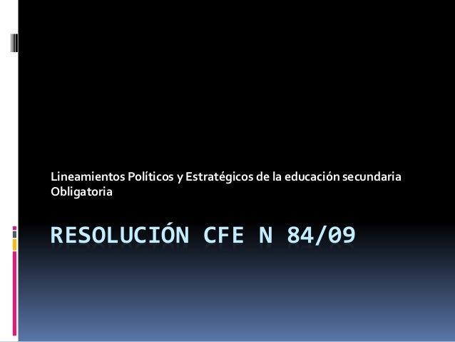 RESOLUCIÓN CFE N 84/09 Lineamientos Políticos y Estratégicos de la educación secundaria Obligatoria