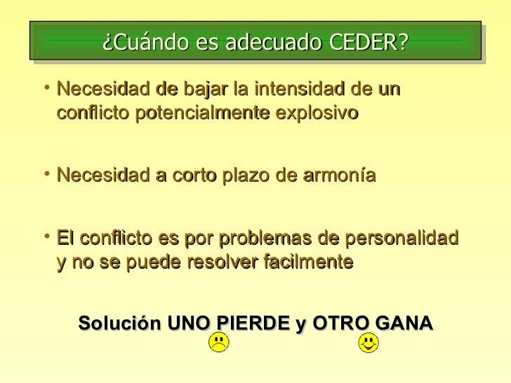 ¿Cuándo es adecuado CEDER? <ul><li>Necesidad de bajar la intensidad de un conflicto potencialmente explosivo </li></ul><ul...