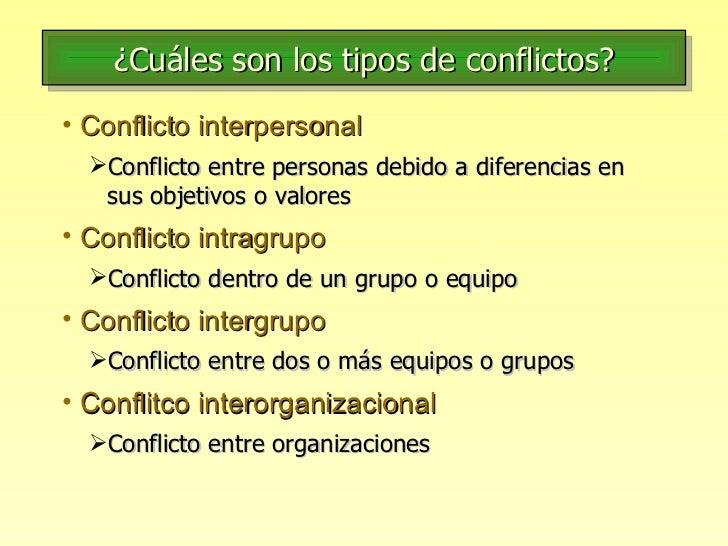 ¿Cuáles son los tipos de conflictos? <ul><li>Conflicto interpersonal </li></ul><ul><ul><li>Conflicto entre personas debido...
