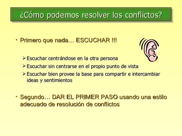 ¿Cómo podemos resolver los conflictos? <ul><li>Primero que nada… ESCUCHAR !!! </li></ul><ul><ul><li>Escuchar centrándose e...