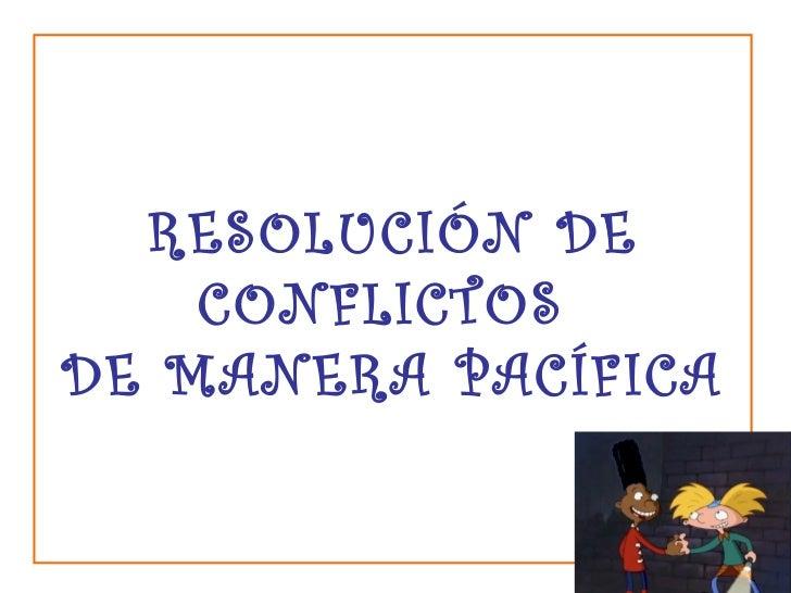 RESOLUCIÓN DE CONFLICTOS  DE MANERA PACÍFICA