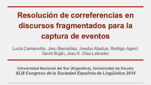 Resolución de correferencias en discursos fragmentados para la captura de eventos Lucía Cantamutto, Josu Bermúdez, Joseba ...