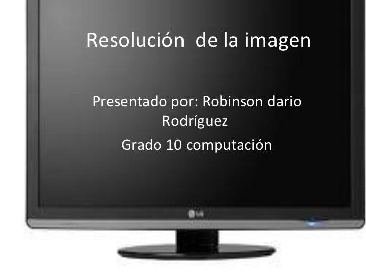 Resolución  de la imagen  Presentado por: Robinson dario Rodríguez  Grado 10 computación