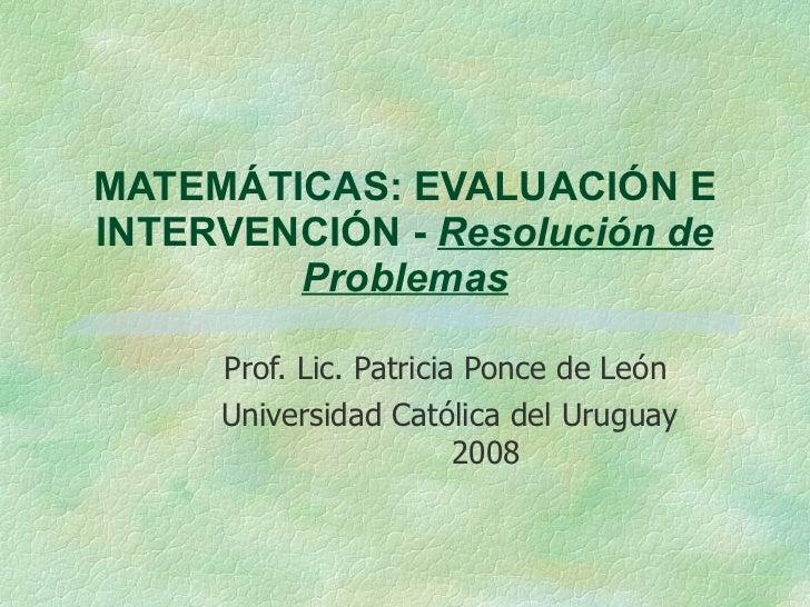 MATEMÁTICAS: EVALUACIÓN E INTERVENCIÓN -  Resolución de Problemas Prof. Lic. Patricia Ponce de León Universidad Católica d...