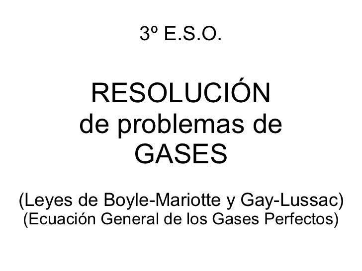3º E.S.O. RESOLUCIÓN de problemas de GASES (Leyes de Boyle-Mariotte y Gay-Lussac) (Ecuación General de los Gases Perfectos)