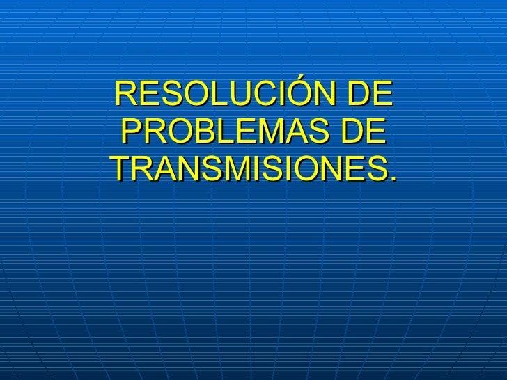 RESOLUCIÓN DE PROBLEMAS DE TRANSMISIONES.