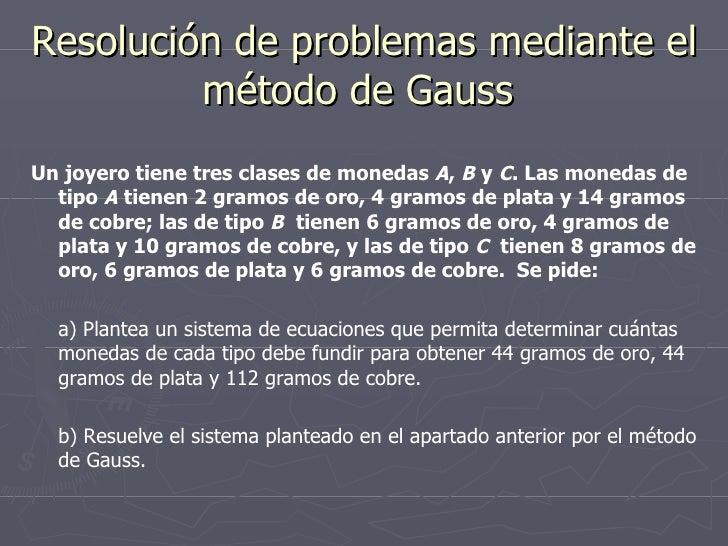 Resolución de problemas mediante el método de Gauss  <ul><li>Un joyero tiene tres clases de monedas  A ,  B  y  C . Las mo...
