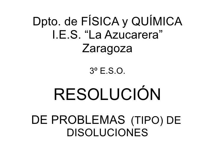 "Dpto. de FÍSICA y QUÍMICA I.E.S. ""La Azucarera"" Zaragoza 3º E.S.O. RESOLUCIÓN DE PROBLEMAS   (TIPO) DE   DISOLUCIONES"