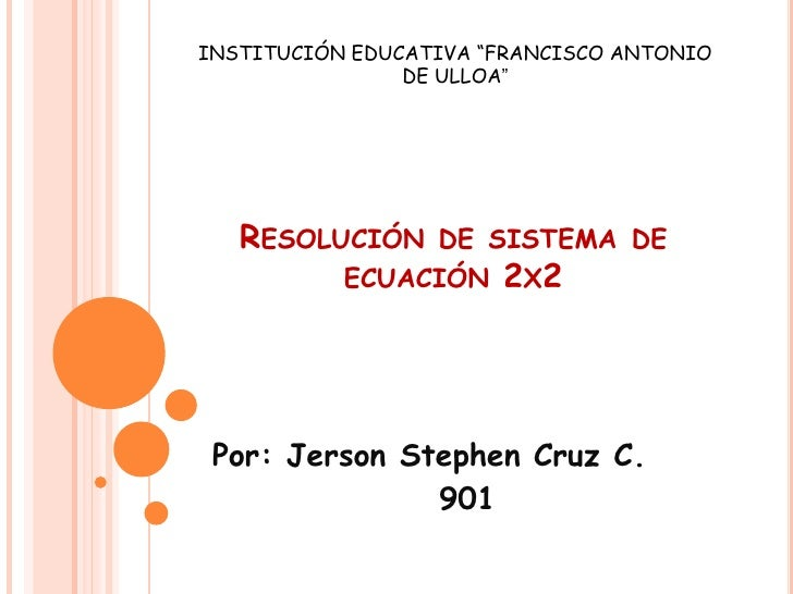 """INSTITUCIÓN EDUCATIVA """"FRANCISCO ANTONIO DE ULLOA""""<br />Resolución de sistema de ecuación 2x2<br />Por: Jerson Stephen Cru..."""