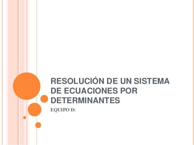 RESOLUCIÓN DE UN SISTEMADE ECUACIONES PORDETERMINANTESEQUIPO D: