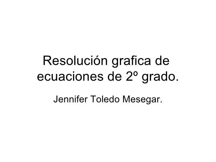 Resolución grafica de  ecuaciones de 2º grado. Jennifer Toledo Mesegar.