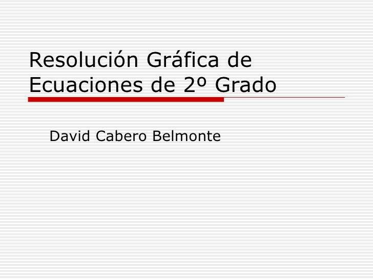 Resolución Gráfica de Ecuaciones de 2º Grado David Cabero Belmonte