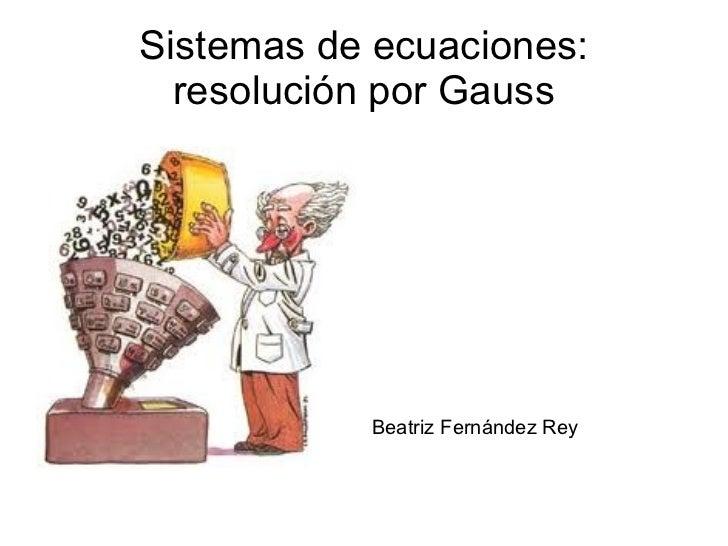 Sistemas de ecuaciones: resolución por Gauss <ul>Beatriz Fernández Rey </ul>