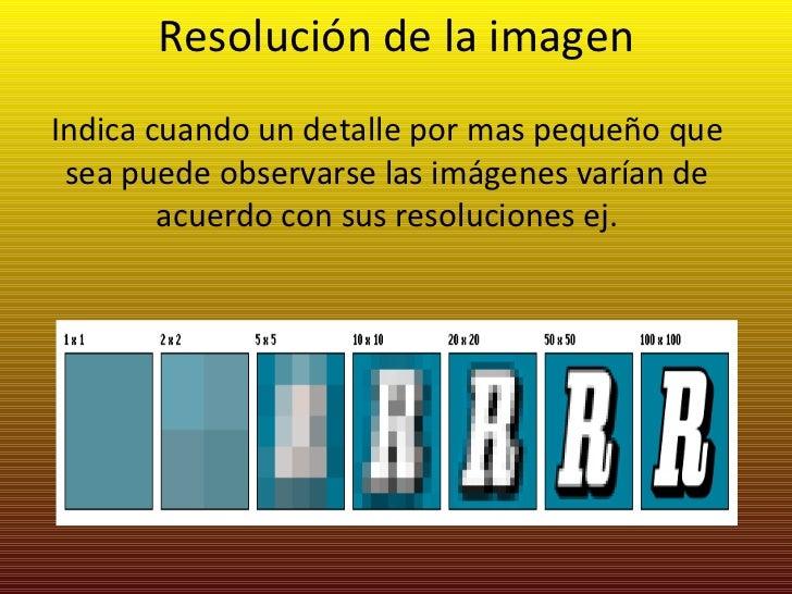Resolución de la imagen Indica cuando un detalle por mas pequeño que sea puede observarse las imágenes varían de acuerdo c...