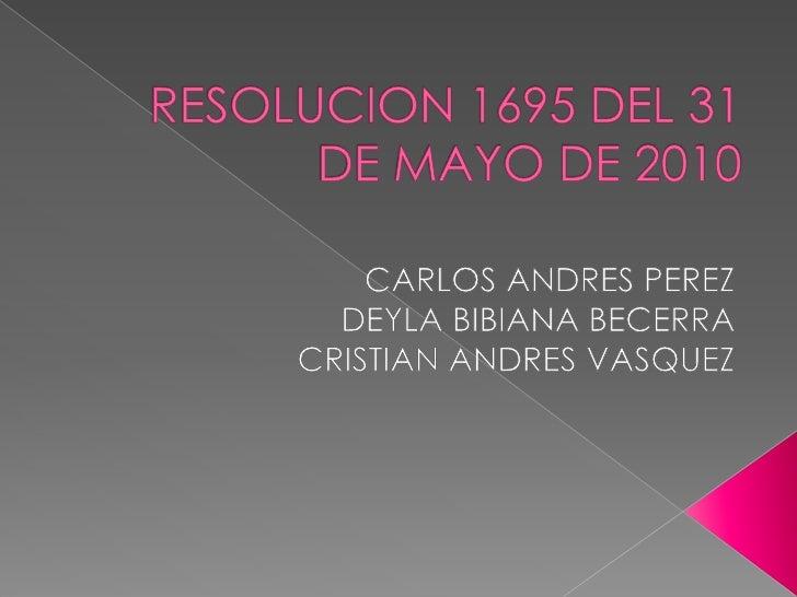 RESOLUCION 1695 DEL 31 DE MAYO DE 2010<br />CARLOS ANDRES PEREZ<br />DEYLA BIBIANA BECERRA<br />CRISTIAN ANDRES VASQUEZ<br />