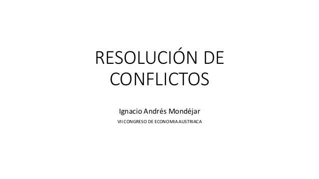 RESOLUCIÓN DE CONFLICTOS Ignacio Andrés Mondéjar VII CONGRESO DE ECONOMIA AUSTRIACA