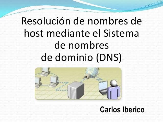 Resolución de nombres de host mediante el Sistema de nombres de dominio (DNS) Carlos Iberico