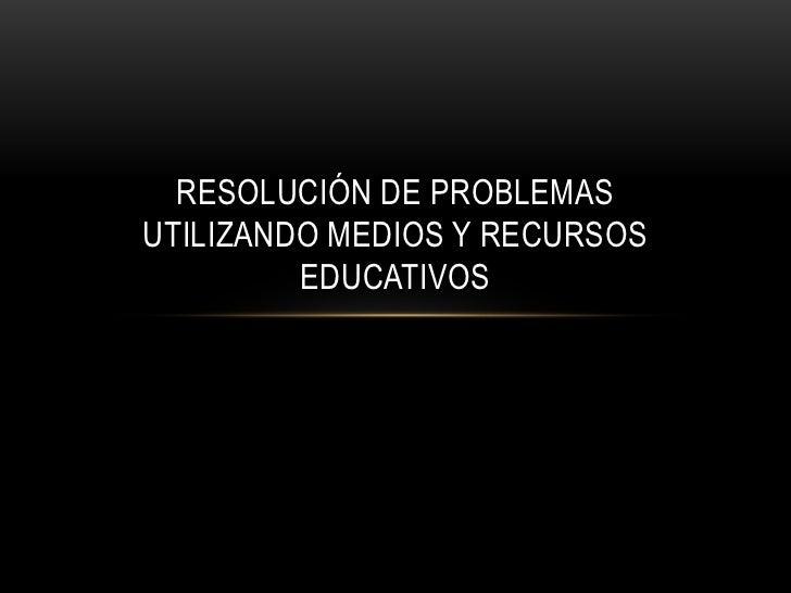 RESOLUCIÓN DE PROBLEMASUTILIZANDO MEDIOS Y RECURSOS         EDUCATIVOS