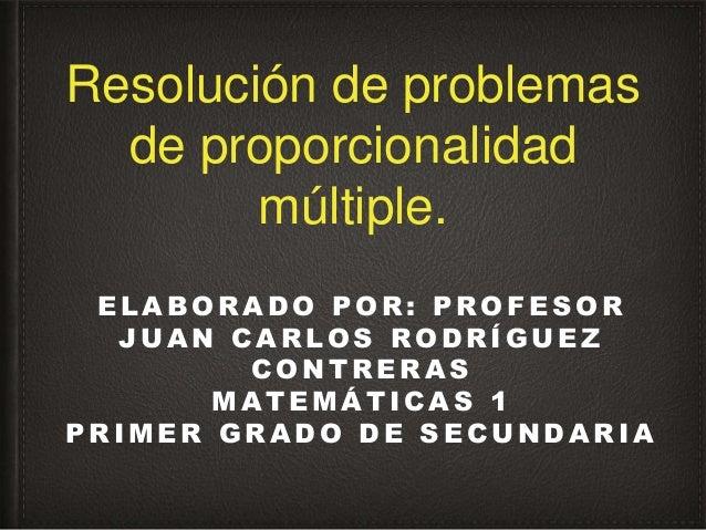 Resolución de problemas de proporcionalidad múltiple. E L A B O R A D O P O R : P R O F E S O R J U A N C A R L O S R O D ...