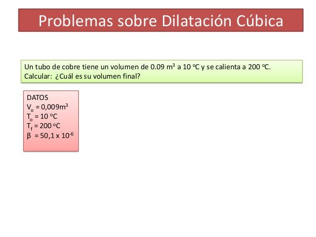Problemas sobre Dilatación CúbicaUn tubo de cobre tiene un volumen de 0.09 m3 a 10 oC y se calienta a 200 oC.Calcular: ¿Cu...
