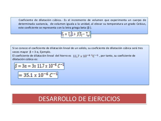 Coeficiente de dilatación cúbica.- Es el incremento de volumen que experimenta un cuerpo de    determinada sustancia, de v...
