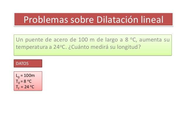 Problemas sobre Dilatación linealUn puente de acero de 100 m de largo a 8 oC, aumenta sutemperatura a 24oC. ¿Cuánto medirá...