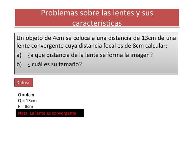 Problemas sobre las lentes y sus                  característicasUn objeto de 4cm se coloca a una distancia de 13cm de una...