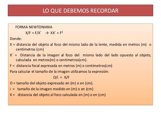 LO QUE DEBEMOS RECORDAR   FORMA NEWTONIANA          X/F = F/X´ → XX´ = F2Donde:X = distancia del objeto al foco del mismo ...