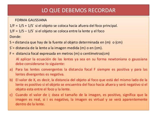 LO QUE DEBEMOS RECORDAR    FORMA GAUSSIANA1/F = 1/S + 1/S´ si el objeto se coloca hacia afuera del foco principal.1/F = 1/...