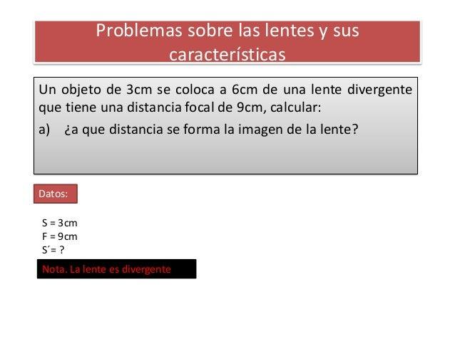 Problemas sobre las lentes y sus                  característicasUn objeto de 3cm se coloca a 6cm de una lente divergenteq...