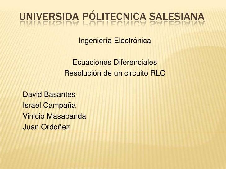 UNIVERSIDA PÓLITECNICA SALESIANA<br />Ingeniería Electrónica<br />Ecuaciones Diferenciales<br />Resolución de un circuito ...