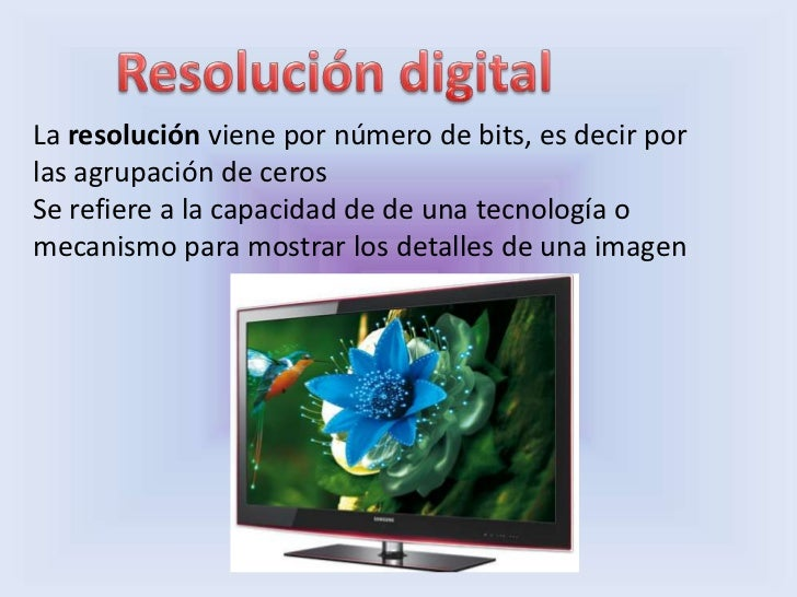 La resolución viene por número de bits, es decir porlas agrupación de cerosSe refiere a la capacidad de de una tecnología ...