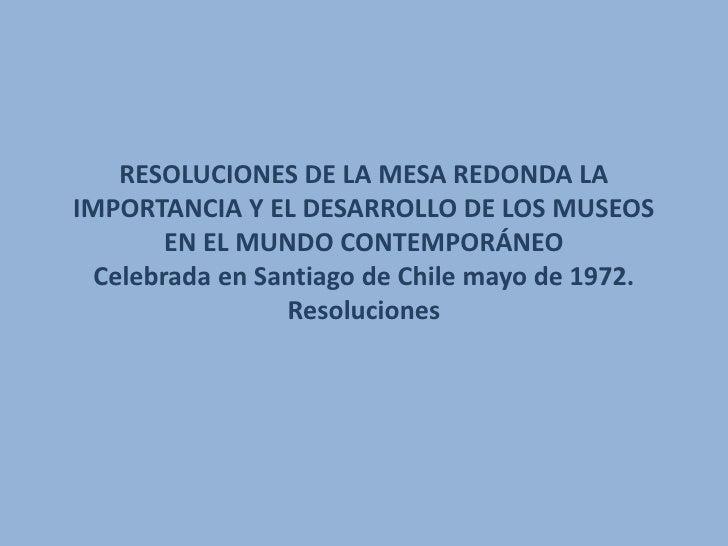 RESOLUCIONES DE LA MESA REDONDA LAIMPORTANCIA Y EL DESARROLLO DE LOS MUSEOS        EN EL MUNDO CONTEMPORÁNEO  Celebrada en...
