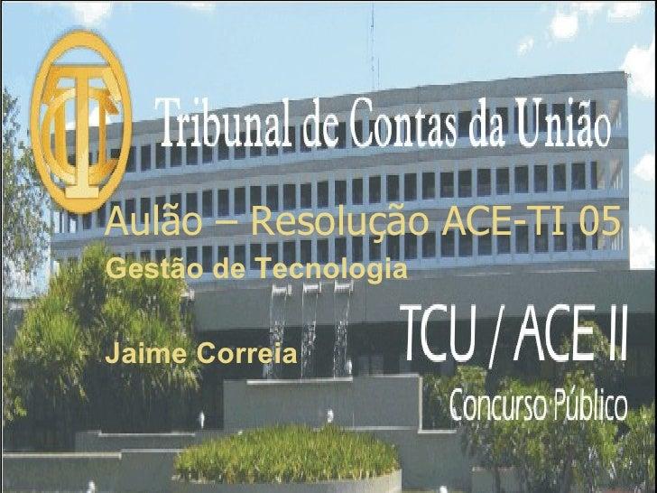 Aulão – Resolução ACE-TI 05 Gestão de Tecnologia  Jaime Correia                            1