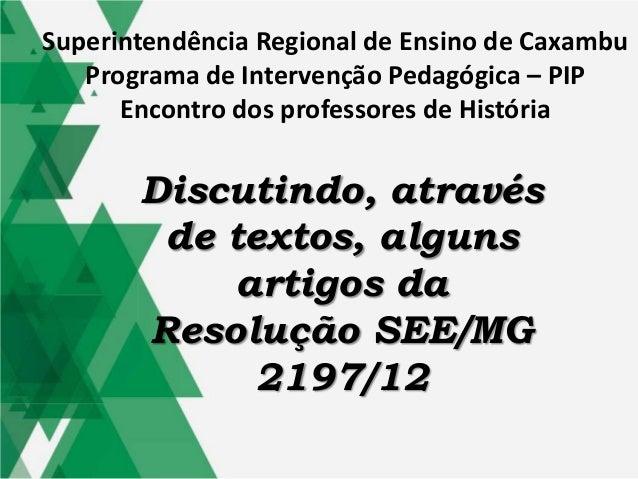 Discutindo, através de textos, alguns artigos da Resolução SEE/MG 2197/12 Superintendência Regional de Ensino de Caxambu P...