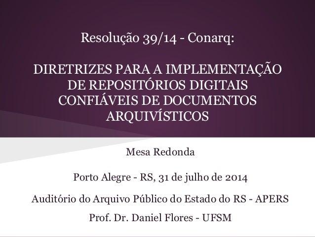 Resolução 39/14 - Conarq:  DIRETRIZES PARA A IMPLEMENTAÇÃO  DE REPOSITÓRIOS DIGITAIS  CONFIÁVEIS DE DOCUMENTOS  ARQUIVÍSTI...