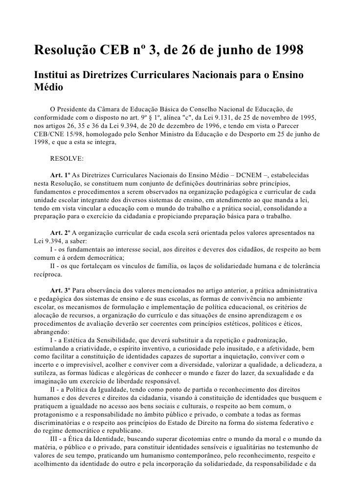 Resolução CEB nº 3, de 26 de junho de 1998Institui as Diretrizes Curriculares Nacionais para o EnsinoMédio     O President...