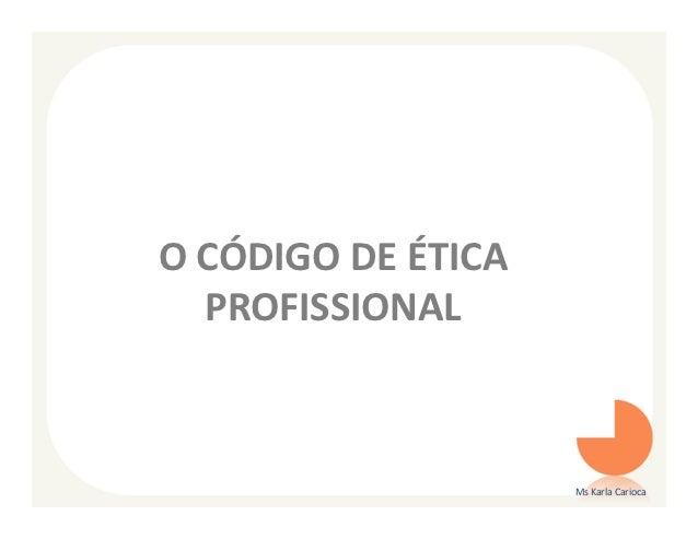 O CÓDIGO DE ÉTICA  PROFISSIONAL                    Ms Karla Carioca