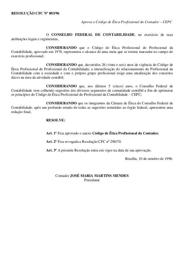 RESOLUÇÃO CFC Nº 803/96 Aprova o Código de Ética Profissional do Contador – CEPC O CONSELHO FEDERAL DE CONTABILIDADE, no e...