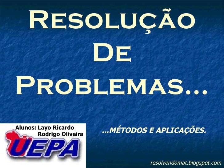 resolvendomat.blogspot.com Resolução De Problemas... Alunos: Layo Ricardo Rodrigo Oliveira ...MÉTODOS E APLICAÇÕES.