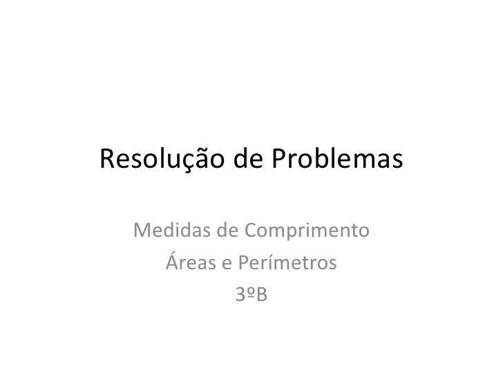 Resolução de Problemas<br />Medidas de Comprimento<br />Áreas e Perímetros<br />3ºB<br />
