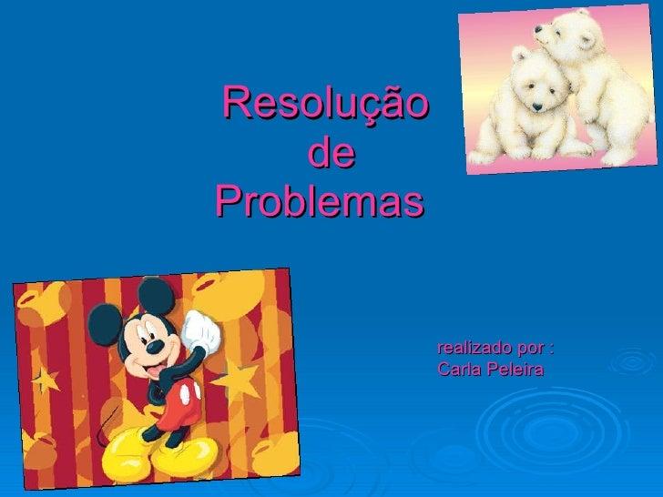 Resolução  de Problemas  realizado por :   Carla Peleira