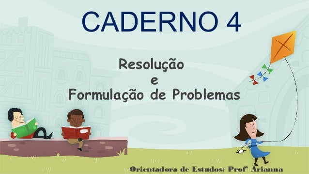 Resolução e Formulação de Problemas CADERNO 4 Orientadora de Estudos: Profª Arianna