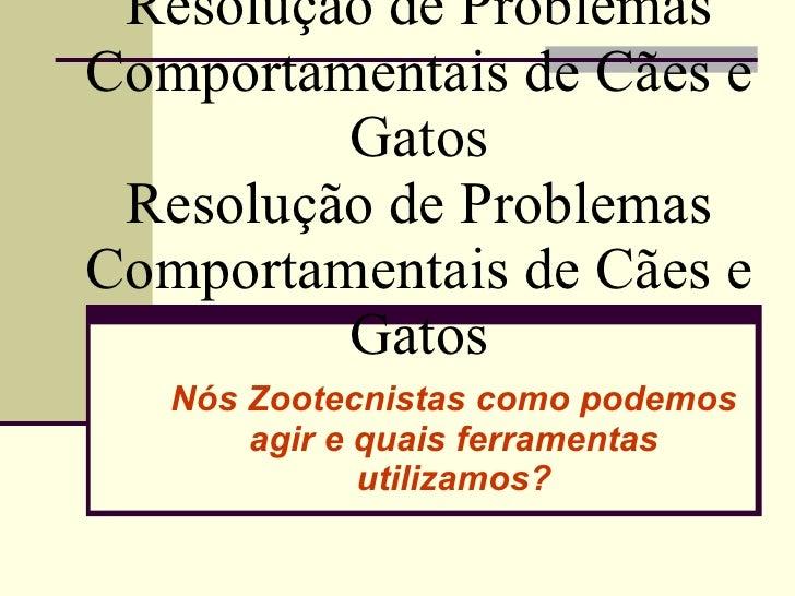 Resolução de Problemas Comportamentais de Cães e Gatos Resolução de Problemas Comportamentais de Cães e Gatos Nós Zootecni...