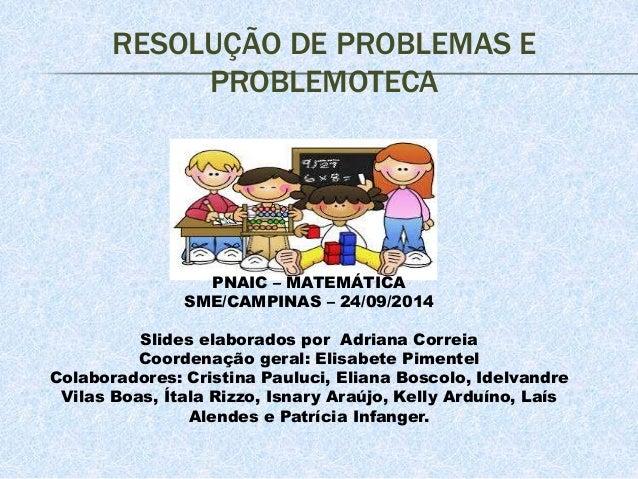 RESOLUÇÃO DE PROBLEMAS E  PROBLEMOTECA  PNAIC – MATEMÁTICA  SME/CAMPINAS – 24/09/2014  Slides elaborados por Adriana Corre...
