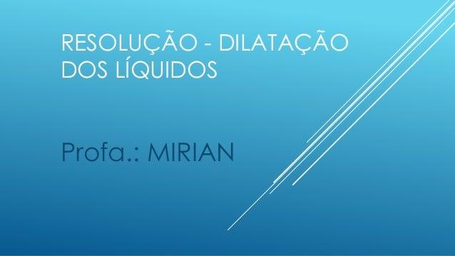 RESOLUÇÃO - DILATAÇÃO DOS LÍQUIDOS Profa.: MIRIAN
