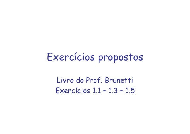Exercícios propostos Livro do Prof. Brunetti Exercícios 1.1 – 1.3 – 1.5