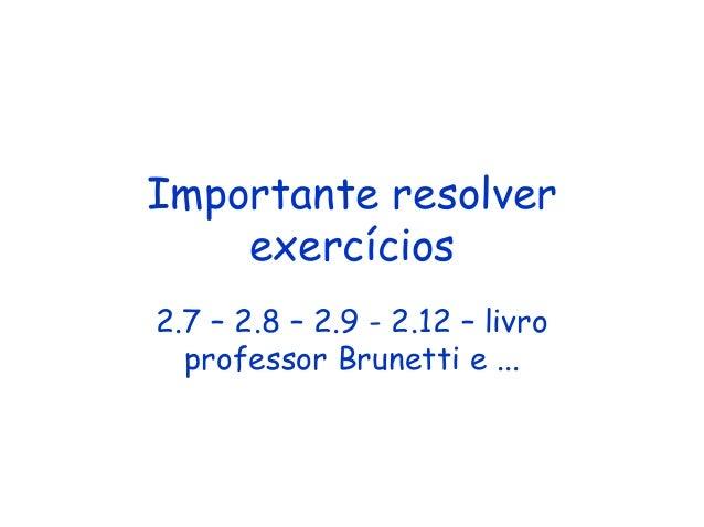Importante resolver exercícios 2.7 – 2.8 – 2.9 - 2.12 – livro professor Brunetti e ...