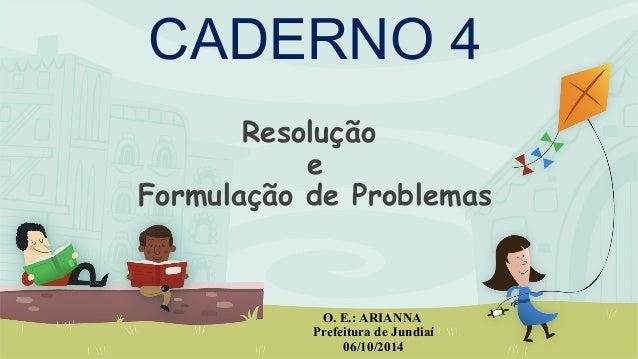 Resolução e Formulação de Problemas O. E.: ARIANNA Prefeitura de Jundiaí 06/10/2014 CADERNO 4