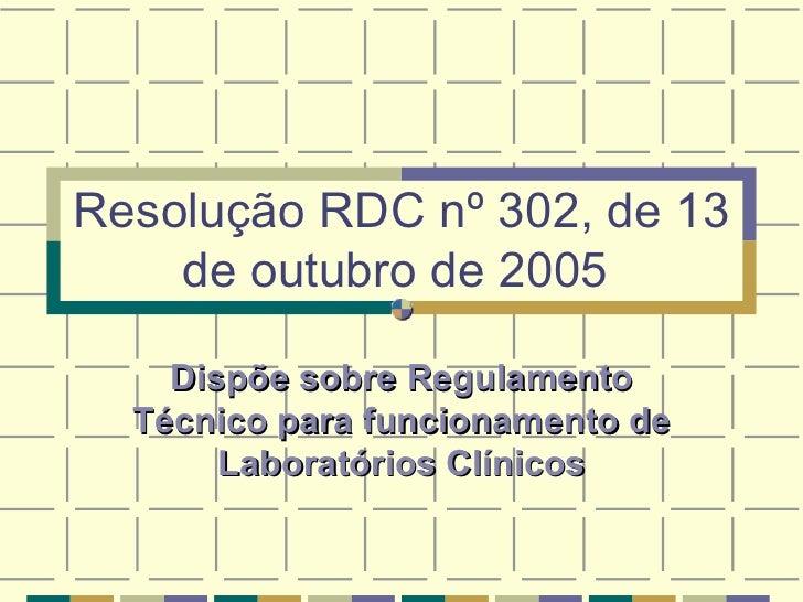 Resolução RDC nº 302, de 13 de outubro de 2005   Dispõe sobre Regulamento Técnico para funcionamento de Laboratórios Clíni...